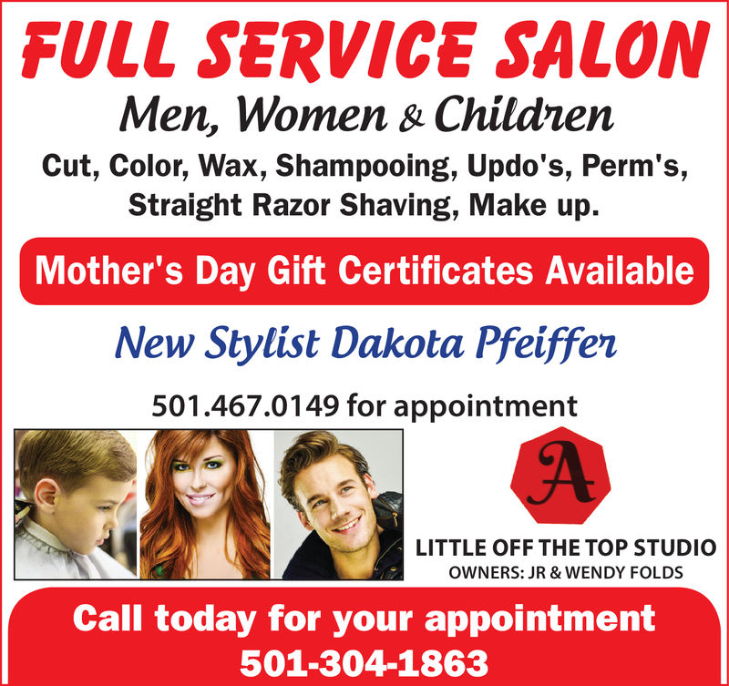 FULL SERVICE SALONMen, Women & ChildnenCut, Color, Wax, Shampooing, Updo's, Perm's,Straight Razor Shaving, Make up.Mother's Day Gift Certificates AvailableNew Stylist Dakota Pfeiffen501.467.0149 for appointmentLITTLE OFF THE TOP STUDIOOWNERS: JR & WENDY FOLDSCall today for your appointment501-304-1863 FULL SERVICE SALON Men, Women & Childnen Cut, Color, Wax, Shampooing, Updo's, Perm's, Straight Razor Shaving, Make up. Mother's Day Gift Certificates Available New Stylist Dakota Pfeiffen 501.467.0149 for appointment LITTLE OFF THE TOP STUDIO OWNERS: JR & WENDY FOLDS Call today for your appointment 501-304-1863