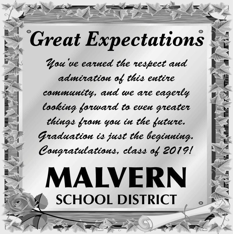 Great ExpectationsHou've earned the respeet auaadmiration af this entiretoaking forwand to even greaterGraduatiou ca just the begin«ing.and we are eagerlycamnmilinithings from you in the future.Congratulations, class of 2019!MALVERNSCHOOL DISTRICT Great Expectations Hou've earned the respeet aua admiration af this entire toaking forwand to even greater Graduatiou ca just the begin«ing. and we are eagerly camnmilini things from you in the future. Congratulations, class of 2019! MALVERN SCHOOL DISTRICT