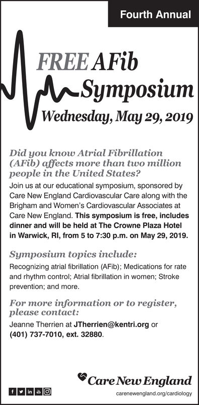"Fourth AnnualFREE AFibSymposiurmWednesday, May 29, 2019Did you know Atrial Fibrillation(AFib) affects more than two millionpeople in the United States?Join us at our educational symposium, sponsored byCare New England Cardiovascular Care along with theBrigham and Women's Cardiovascular Associates atCare New England. This symposium is free, includesdinner and will be held at The Crowne Plaza Hotelin Warwick, Ri, from 5 to 7:30 p.m. on May 29, 2019Symposium topics include:Recognizing atrial fibrillation (AFib); Medications for rateand rhythm control; Atrial fibrillation in women; Strokeprevention; and moreFor more information or to register,please contact:Jeanne Therrien at JTherrien@kentri.org or(401) 737-7010, ext. 32880""Care New England Fourth Annual FREE AFib Symposiurm Wednesday, May 29, 2019 Did you know Atrial Fibrillation (AFib) affects more than two million people in the United States? Join us at our educational symposium, sponsored by Care New England Cardiovascular Care along with the Brigham and Women's Cardiovascular Associates at Care New England. This symposium is free, includes dinner and will be held at The Crowne Plaza Hotel in Warwick, Ri, from 5 to 7:30 p.m. on May 29, 2019 Symposium topics include: Recognizing atrial fibrillation (AFib); Medications for rate and rhythm control; Atrial fibrillation in women; Stroke prevention; and more For more information or to register, please contact: Jeanne Therrien at JTherrien@kentri.org or (401) 737-7010, ext. 32880 ""Care New England"
