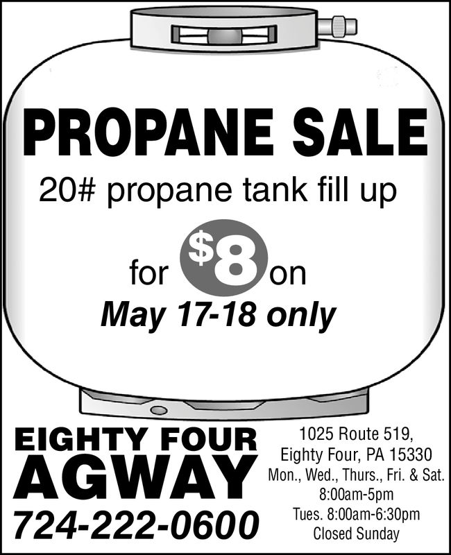 PROPANE SALE20# propane tank fill upfor onMay 17-18 onlyEIGHTY FOUR 025Route 519Eighty Four, PA 15330Mon., Wed., Thurs., Fri. & Sat8:00am-5pmTues. 8:00am-6:30pmClosed Sunday724-222-0600 6:o0 PROPANE SALE 20 # propane tank fill up for on May 17-18 only EIGHTY FOUR 025Route 519 Eighty Four, PA 15330 Mon., Wed., Thurs., Fri. & Sat 8:00am-5pm Tues. 8:00am-6:30pm Closed Sunday 724-222-0600 6:o0