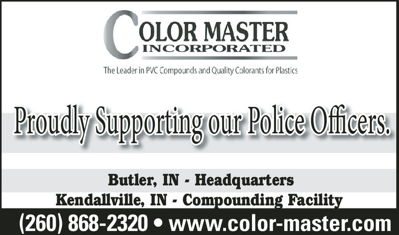 OLOR MASTERProudly Supportingour Police OffiersINCORPORATEDThe Leader in PVC Compounds and Quality Colorants for PlasticsButler, IN - HeadquartersKendallville, IN - Compounding Facility(260) 868-2320·www.color-master.com OLOR MASTER Proudly Supportingour Police Offiers INCORPORATED The Leader in PVC Compounds and Quality Colorants for Plastics Butler, IN - Headquarters Kendallville, IN - Compounding Facility ( 260 ) 868-2320 · www.color-master.com