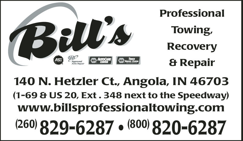 ProfessionalTowing,Recovery& RepairBil'sNAFACENTERAvto Repair140 N. Hetzler Ct., Angola, IN 46703(1-69 & US 20, Ext. 348 next to the Speedway)www.billsprofessionaltowing.com260 829-6287 (800) 820-6287 Professional Towing, Recovery & Repair Bil's NAFA CENTER Avto Repair 140 N. Hetzler Ct., Angola, IN 46703 (1-69 & US 20, Ext. 348 next to the Speedway) www.billsprofessionaltowing.com 260 829-6287 (800) 820-6287