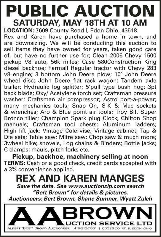 """PUBLIC AUCTIONSATURDAY, MAY 18TH AT 10 AMLOCATION: 7609 County Road I, Edon Ohio, 43518Rex and Karen have purchased a home in town, andare downsizing. We will be conducting this auction tosell items they have owned for years, taken good careof, but have no further use for; Clean 2006 Chevy 1500pickup V8 auto, 56k miles, Case 580Construction Kingdiesel backhoe; Farmall Regular tractor with Chevy 283v8 engine; 3 bottom John Deere plow; 10' John Deerewheel disc; John Deere flat rack wagon; Tandem axletrailer; Hydraulic log splitter; 5'pull type bush hog; 3ptback blade; Oxy/ Acetylene torch set; Craftsman pressurewasher; Craftsman air compressor; Astro port-a-power;many mechanics tools; Snap On, S-K & Mac sockets& wrenches; Aro & Blue point air tools; Troy Bilt SuperBronco tiller; Champion Spark plug Clock; Chilton Shopmanuals; Craftsman tool chests; Aluminum ladders;High lift jack; Vintage Cole vise; Vintage cabinet; Tap &Die sets; Table saw; Mitre saw; Chop saw & much more;3wheel bike; shovels, Log chains & Binders; Bottle jacks;C clamps; mauls, pitch forks etc.Pickup, backhoe, machinery selling at noonTERMS: Cash or a good check, credit cards accepted witha 3% convenience applied.REX AND KAREN MANGESSave the date. See www.auctionzip.com search""""Bert Brown"""" for details & pictures.Auctioneers: Bert Brown, Shane Sumner, Wyatt ZulchUCTION SERVICE LTDALBERT """"BERT"""" BROWN AUCTIONEER 1 419-212-0851 O6323 cO. RD. K. EDON. OHIO PUBLIC AUCTION SATURDAY, MAY 18TH AT 10 AM LOCATION: 7609 County Road I, Edon Ohio, 43518 Rex and Karen have purchased a home in town, and are downsizing. We will be conducting this auction to sell items they have owned for years, taken good care of, but have no further use for; Clean 2006 Chevy 1500 pickup V8 auto, 56k miles, Case 580Construction King diesel backhoe; Farmall Regular tractor with Chevy 283 v8 engine; 3 bottom John Deere plow; 10' John Deere wheel disc; John Deere flat rack wagon; Tandem axle trailer; Hydraulic log splitter; 5'pull type b"""