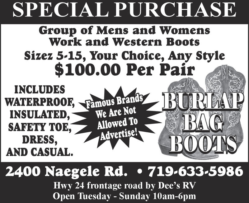 SPECIAL PURCHASEGroup of Mens and WomensWork and Western BootsSizez 5-15, Your Choice, Any Style$100.00 Per PairINCLUDESWATERPROOF,INSULATED,SAFETY TOE,DRESS,AND CASUAL.Famous BrandsWe Are NotAllowed ToAdvertise!2400 Naegele Rd. .719-633-5986Hwy 24 frontage road by Dee's RVOpen Tuesday - Sunday 10am-6pm