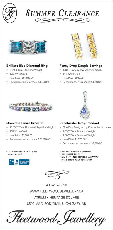 SUMMER CLEARANCEBrilliant Blue Diamond Ring3.09CT Total Diamond Weight. 19K White Golo. Item Price: $11,000.00. Recommended Insurance: $32,000.00Fancy Drop Dangle Earrings1.10CT Total Yellow Sapphire Weight.14K White GolodItem Price: $500.00. Recommended Insurance: $1,250.00Dramatic Tennis Bracelet.20.15CT Total Untreated Sapphire WeightOne Only Designed by Christopher Sommers18x White GoldItem Price: $6,500.00. Recommended Insurance: $25,500.00Spectacular Drop Pendant1,55CT Total Tanzanite Weight1.58CT Total Diamond Weight. Item Price: $1,975.00. Recommended Insurance: $7,000.00All diamonds in this ad areALL IN STORE INVENTORYALL SALES FINAL6 MONTH NO CHARGE LAYAWAYSALE ENDS JULY 13th, 2019rare and real403-252-8850WWW.FLEETWOODJEWELLERY.CAATRIUM HERITAGE SQUARE8500 MACLEOD TRAIL S. CALGARY, AB SUMMER CLEARANCE Brilliant Blue Diamond Ring 3.09CT Total Diamond Weight . 19K White Golo . Item Price: $11,000.00 . Recommended Insurance: $32,000.00 Fancy Drop Dangle Earrings 1.10CT Total Yellow Sapphire Weight .14K White Golod Item Price: $500.00 . Recommended Insurance: $1,250.00 Dramatic Tennis Bracelet .20.15CT Total Untreated Sapphire WeightOne Only Designed by Christopher Sommers 18x White Gold Item Price: $6,500.00 . Recommended Insurance: $25,500.00 Spectacular Drop Pendant 1,55CT Total Tanzanite Weight 1.58CT Total Diamond Weight . Item Price: $1,975.00 . Recommended Insurance: $7,000.00 All diamonds in this ad are ALL IN STORE INVENTORY ALL SALES FINAL 6 MONTH NO CHARGE LAYAWAY SALE ENDS JULY 13th, 2019 rare and real 403-252-8850 WWW.FLEETWOODJEWELLERY.CA ATRIUM HERITAGE SQUARE 8500 MACLEOD TRAIL S. CALGARY, AB