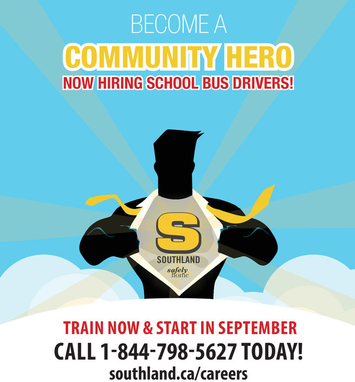 BECOME ACOMMUNITY HERONOW HIRING SCHOOL BUS DRIVERS!SOUTHLANDTRAIN NOW&START IN SEPTEMBERCALL 1-844-798-5627 TODAY!southland.ca/careers BECOME A COMMUNITY HERO NOW HIRING SCHOOL BUS DRIVERS! SOUTHLAND TRAIN NOW&START IN SEPTEMBER CALL 1-844-798-5627 TODAY! southland.ca/careers