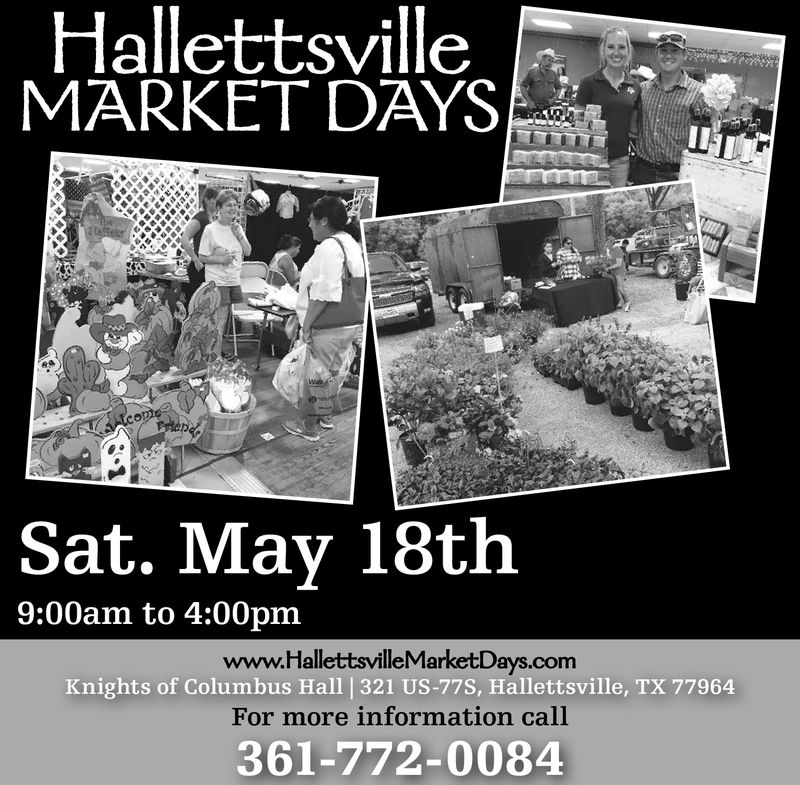HallettsvilleMARKET DAYSSat. May 18th9:00am to 4:00pmwww.HallettsvilleMarketDFor more information call361-772-0084ays.comKnights of Columbus Hall |321 US-77S, Hallettsville, TX 77964 Hallettsville MARKET DAYS Sat. May 18th 9:00am to 4:00pm www.HallettsvilleMarketD For more information call 361-772-0084 ays.com Knights of Columbus Hall |321 US-77S, Hallettsville, TX 77964