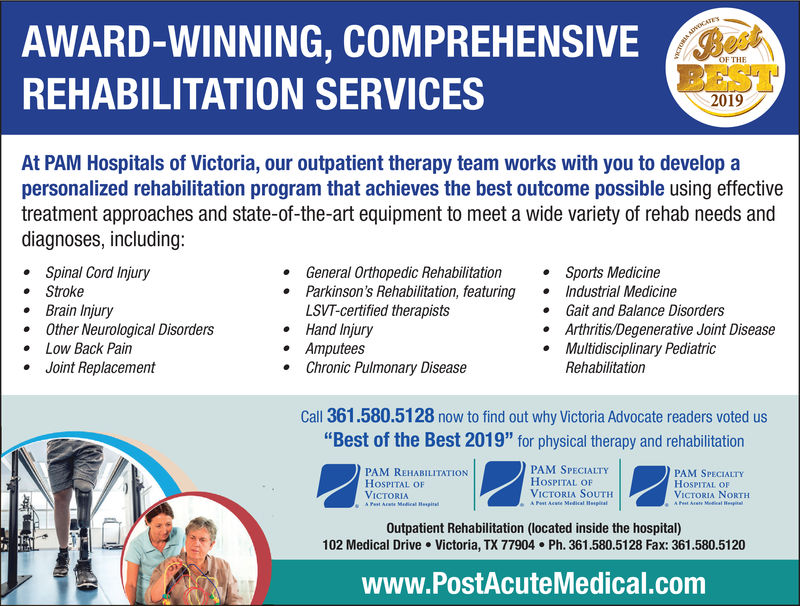 """AWARD-WINNING, COMPREHENSIVEREHABILITATION SERVICESOF THEBEST2019At PAM Hospitals of Victoria, our outpatient therapy team works with you to develop apersonalized rehabilitation program that achieves the best outcome possible using effectivetreatment approaches and state-of-the-art equipment to meet a wide variety of rehab needs anddiagnoses, including.Spinal Cord Injury. StrokeBrain Injury.Other Neurological DisordersLow Back PainJoint ReplacementGeneral Orthopedic RehabilitationSports MedicineParkinson's Rehabilitation, featuringIndustrial MedicineLSVT-certified therapistsHand InjuryAmputees.Chronic Pulmonary DiseaseGait and Balance DisordersArthritis/Degenerative Joint DiseaseMultidisciplinary PediatricRehabilitationCall 361.580.5128 now to find out why Victoria Advocate readers voted us""""Best of the Best 2019"""" for physical therapy and rehabilitationPAM SPECIALTYHOSPITAL OFVICTORIA SoUTHPAM REHABILITATIONHoSPITAL OFVICTORIAPAM SPECIALTYHOSPITAL OFVICTORIA NORTHOutpatient Rehabilitation (located inside the hospital)102 Medical Drive Victoria, TX 77904 Ph. 361.580.5128 Fax: 361.580.5120www.PostAcuteMedical.com AWARD-WINNING, COMPREHENSIVE REHABILITATION SERVICES OF THE BEST 2019 At PAM Hospitals of Victoria, our outpatient therapy team works with you to develop a personalized rehabilitation program that achieves the best outcome possible using effective treatment approaches and state-of-the-art equipment to meet a wide variety of rehab needs and diagnoses, including .Spinal Cord Injury . Stroke Brain Injury .Other Neurological Disorders Low Back Pain Joint Replacement General Orthopedic RehabilitationSports Medicine Parkinson's Rehabilitation, featuringIndustrial Medicine LSVT-certified therapists Hand Injury Amputees .Chronic Pulmonary Disease Gait and Balance Disorders Arthritis/Degenerative Joint Disease Multidisciplinary Pediatric Rehabilitation Call 361.580.5128 now to find out why Victoria Advocate readers voted us """"Best of the Best 2019"""" for physical therapy """