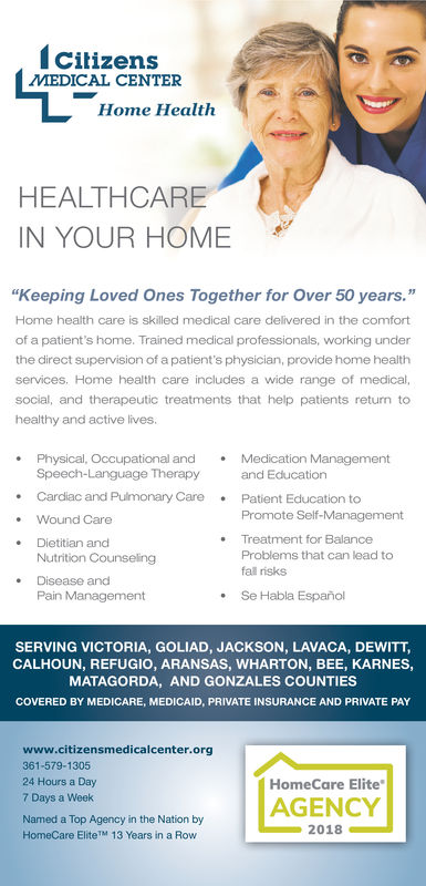 """CilizensMEDICAL CENTERHome HealthHEALTHCAREIN YOUR HOME""""Keeping Loved Ones Together for Over 50 years.""""Home health care is skilled medical care delivered in the comfortof a patient's home. Trained medical professionals, working underthe direct supervision of a patient's physician, provide home healthservices. Home health care includes a wide range of medical,social, and therapeutic treatments that help patients return tohealthy and active lives.Physical, Occupational andMedication ManagementSpeech-Language Therapy and Education.Cardiac and Pulmonary Care Patient Education toPromote Self-ManagementTreatment for BalanceProblems that can lead tofal risksWound Care·Dietitian andNutrition Counseling-Disease andSe Habla EspañolPain ManagementSERVING VICTORIA, GOLIAD, JACKSON, LAVACA, DEWITT,CALHOUN, REFUGIO, ARANSAS, WHARTON, BEE, KARNES,MATAGORDA, AND GONZALES COUNTIESCOVERED BY MEDICARE, MEDICAID, PRIVATE INSURANCE AND PRIVATE PAYwww.citizensmedicalcenter.org361-579-130524 Hours a Day7 Days a WeekNamed a Top Agency in the Nation byHomeCare EliteTM 13 Years in a RowHomeCare EliteAGENCY2018 Cilizens MEDICAL CENTER Home Health HEALTHCARE IN YOUR HOME """"Keeping Loved Ones Together for Over 50 years."""" Home health care is skilled medical care delivered in the comfort of a patient's home. Trained medical professionals, working under the direct supervision of a patient's physician, provide home health services. Home health care includes a wide range of medical, social, and therapeutic treatments that help patients return to healthy and active lives .Physical, Occupational andMedication Management Speech-Language Therapy and Education .Cardiac and Pulmonary Care Patient Education to Promote Self-Management Treatment for Balance Problems that can lead to fal risks Wound Care · Dietitian and Nutrition Counseling -Disease and Se Habla Español Pain Management SERVING VICTORIA, GOLIAD, JACKSON, LAVACA, DEWITT, CALHOUN, REFUGIO, ARANSAS, WHARTON, BEE, KARNES, MATAGORDA, AND GONZALES CO"""
