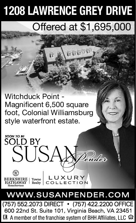 1208 LAWRENCE GREY DRIVEOffered at $1,695,000Witchduck PointMagnificent 6,500 squarefoot, Colonial Williamsburgstyle waterfront estateSOON TO BESOLD BYentweBERKSHIRE | TowneLU X U RYHATHAWAY COLLECTIONwww.SUSANPENDER.COM(757) 552.2073 DIRECT 757) 422.2200 OFFICEHomeServices600 22nd St. Suite 101, Virginia Beach, VA 23451IA member of the franchise system of BHH Affiliates, LLC