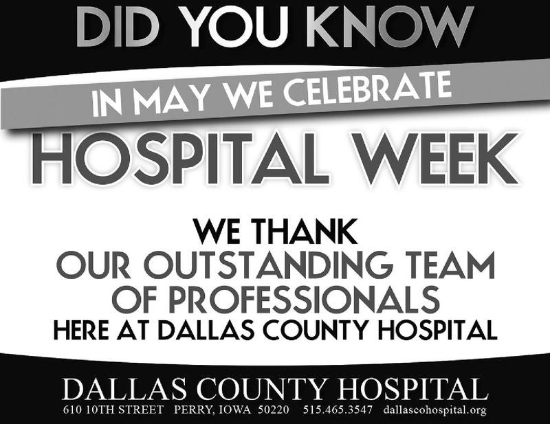 DID YOU KNOWWIN MAY WE CELEBRATEHOSPITAL WEEKWE THANKOUR OUTSTANDING TEAMOF PROFESSIONALSHERE AT DALLAS COUNTY HOSPITALDALLAS COUNTY HOSPITAL610 10TH STREET PERRY, IOWA 50220 515.465.3547 dallascohospital.org DID YOU KNOWW IN MAY WE CELEBRATE HOSPITAL WEEK WE THANK OUR OUTSTANDING TEAM OF PROFESSIONALS HERE AT DALLAS COUNTY HOSPITAL DALLAS COUNTY HOSPITAL 610 10TH STREET PERRY, IOWA 50220 515.465.3547 dallascohospital.org