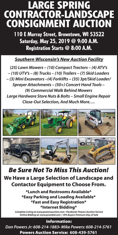 """LARGE SPRINGCONTRACTOR-LANDSCAPECONSIGNMENT AUCTION110 E Murray Street, Browntown, WI 53522Saturday, May 25, 2019 @ 9:00 A.M.Registration Starts@ 8:00 A.M.Southern Wisconsin's New Auction Facility(25) Lawn Mowers (10) Compact Tractors- (4) ATV's(10) UTV's-(8) Trucks (10) Trailers (7) Skid Loaders-(3) Mini Excavators-(4) Forklifts (35) 3pt/Skid Loader/Sprayer Attachments-(50+) Concert Hand Tools-(9) Commercial Walk Behind MowersLarge Hardware Store Nuts & Bolts-Small Engine RepairClose-Out Selection, And Much More....Be Sure Not To Miss This Auction!We Have a Large Selection of Landscape andContactor Equipment to Choose From.Lunch and Restrooms AvailableEasy Parking and Loading Available*Fast and Easy Registration*""""Internet Bidding*Complete Listing at www.powersauction.com Facebook: Powers Auction ServiceOnline Bidding at: www.proxibid.com . 10% Buyers Premium Day of SaleInformation:Dan Powers Jr: 608-214-1883. Mike Powers: 608-214-5761Powers Auction Service: 608-439-5761 LARGE SPRING CONTRACTOR-LANDSCAPE CONSIGNMENT AUCTION 110 E Murray Street, Browntown, WI 53522 Saturday, May 25, 2019 @ 9:00 A.M. Registration Starts@ 8:00 A.M. Southern Wisconsin's New Auction Facility (25) Lawn Mowers (10) Compact Tractors- (4) ATV's (10) UTV's-(8) Trucks (10) Trailers (7) Skid Loaders -(3) Mini Excavators-(4) Forklifts (35) 3pt/Skid Loader/ Sprayer Attachments-(50+) Concert Hand Tools- (9) Commercial Walk Behind Mowers Large Hardware Store Nuts & Bolts-Small Engine Repair Close-Out Selection, And Much More.... Be Sure Not To Miss This Auction! We Have a Large Selection of Landscape and Contactor Equipment to Choose From. Lunch and Restrooms Available Easy Parking and Loading Available *Fast and Easy Registration* """"Internet Bidding* Complete Listing at www.powersauction.com Facebook: Powers Auction Service Online Bidding at : www.proxibid.com . 10 % Buyers Premium Day of Sale Information: Dan Powers Jr: 608-214-1883. Mike Powers: 608-214-5761 Powers Auction Service: 608-439-5761"""