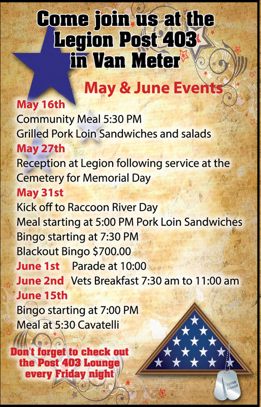 Come join us at theLegion Post 403.in Van MeterMay & June EventsMay 16thCommunity Meal 5:30 PMGrilled Pork Loin Sandwiches and saladsMay 27thReception at Legion following service at theCemetery for Memorial DayMay 31stKick off to Raccoon River DayMeal starting at 5:00 PM Pork Loin SandwichesBingo starting at 7:30 PMBlackout Bingo $700.00June 1st Parade at 10:00June 2nd Vets Breakfast 7:30 am to 11:00 amJune 15thBingo starting at 7:00 PMMeal at 5:30 CavatelliDon't forget to check outthe Post 403 Loungeevery Friday night Come join us at the Legion Post 403. in Van Meter May & June Events May 16th Community Meal 5:30 PM Grilled Pork Loin Sandwiches and salads May 27th Reception at Legion following service at the Cemetery for Memorial Day May 31st Kick off to Raccoon River Day Meal starting at 5:00 PM Pork Loin Sandwiches Bingo starting at 7:30 PM Blackout Bingo $700.00 June 1st Parade at 10:00 June 2nd Vets Breakfast 7:30 am to 11:00 am June 15th Bingo starting at 7:00 PM Meal at 5:30 Cavatelli Don't forget to check out the Post 403 Lounge every Friday night