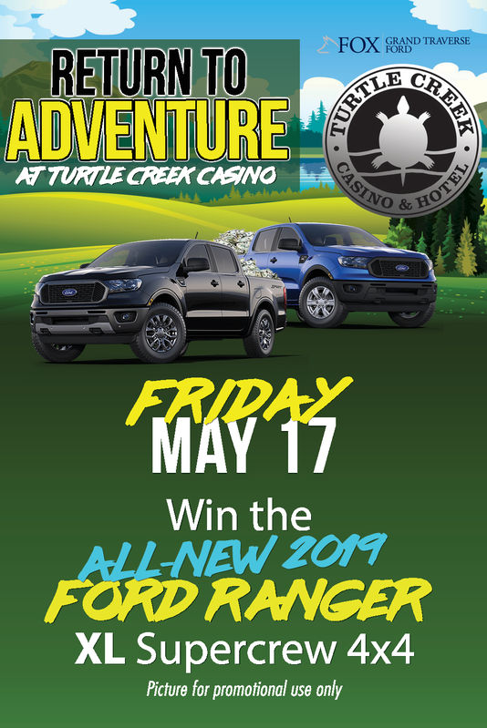 FOX FAND TRAVERSERETURNTOADVENTURETURTLE CREEK CASINOFRIDAYWin theALL-NEW 2019FORD RANGERXL Supercrew 4x4Picture for promotional use only FOX FAND TRAVERSE RETURNTO ADVENTURE TURTLE CREEK CASINO FRIDAY Win the ALL-NEW 2019 FORD RANGER XL Supercrew 4x4 Picture for promotional use only