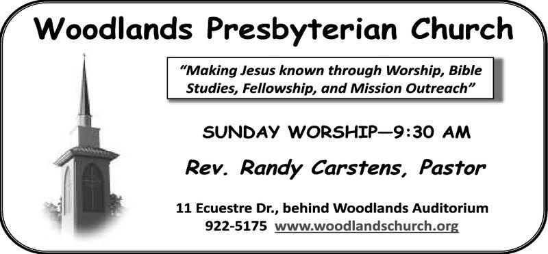 "Woodlands Presbyterian Church""Making Jesus known through Worship, BibleStudies, Fellowship, and Mission Outreach""SUNDAY WORSHIP-9:30 ANMRev. Randy Carstens, Pastor11 Ecuestre Dr., behind Woodlands Auditorium922-5175 www.woodlandschurch.org"