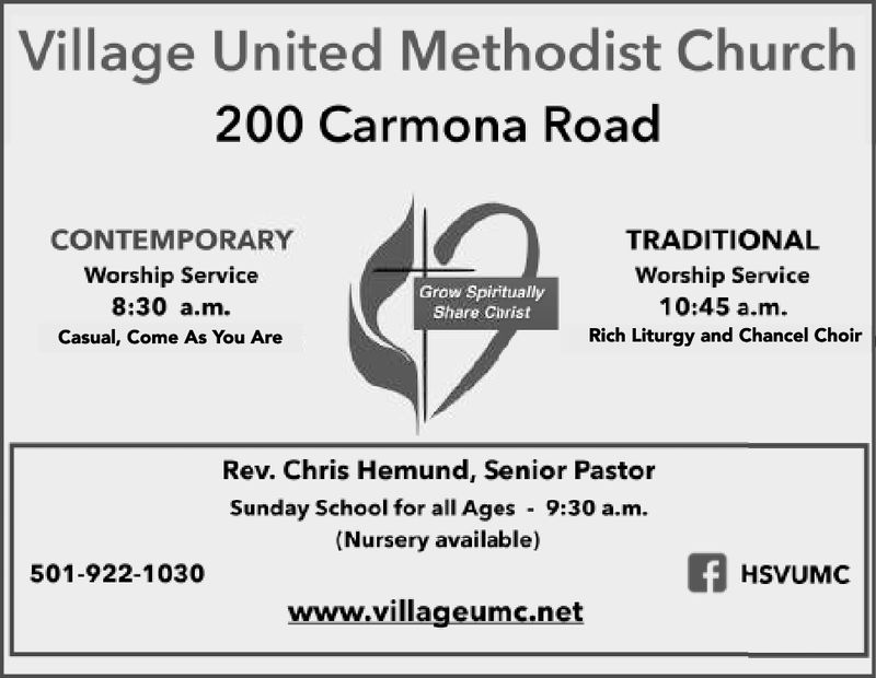 Village United Methodist Church200 Carmona RoadCONTEMPORARYWorship Service8:30 a.m.Casual, Come As You AreTRADITIONALWorship Service10:45 a.m.Rich Liturgy and Chancel ChoirGrow SpirituallyShare ChristRev. Chris Hemund, Senior PastorSunday School for all Ages 9:30 a.m.(Nursery available)501-922-1030www.villageumc.net
