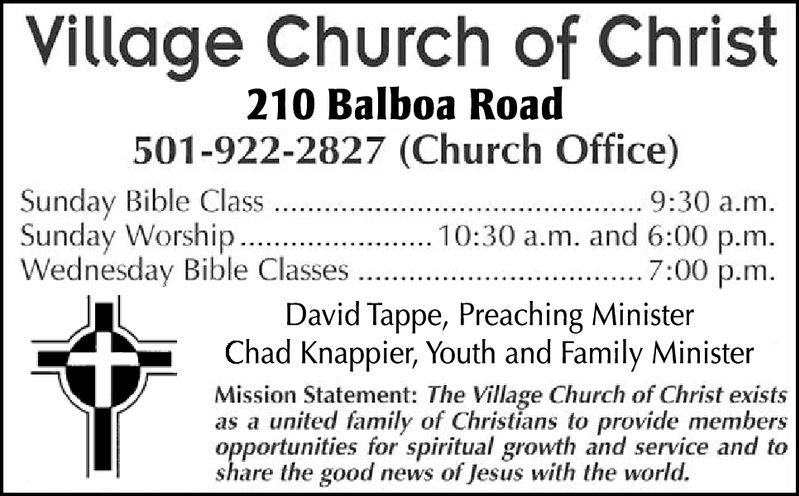 Village Church of Christ210 Balboa Road501-922-2827 (Church Office)Sunday Bible ClassSunday WorshipWednesday Bible Classes9:30 a.m10:30 a.m. and 6:00 p.m.7:00 p.mDavid Tappe, Preaching MinisterChad Knappier, Youth and Family MinisterMission Statement: The Village Church of Christ existsas a united family of Christians to provide membersopportunities for spiritual growth and service and toshare the good news of Jesus with the world.