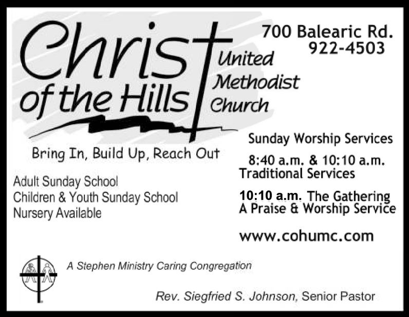 700 Balearic Rd.United 922-4503MethodistChurchof the HillsardistSunday Worship ServicesBring In, Build Up, Reach OutAdult Sunday SchoolChildren & Youth Sunday SchoolNursery Available8:40 a.m. & 10:10 a.m.Traditional Services10:10 a.m. The GatheringA Praise & Worship Serviewww.cohumc.comA Stephen Ministry Caring CongregationRev. Siegfried S. Johnson, Senior Pastor