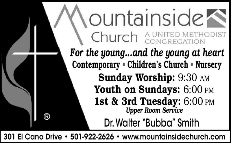 """MountainsideA UNITED METHODISTCONGREGATIONFor the young...and the young at heartContemporary Children's Church NurserySunday Worship: 9:30 amYouth on Sundays: 6:00 PM1st & 3rd Tuesday: 6:00 PMUpper Room ServiceDr. Walter """"Bubba"""" Smith(R301 El Cano Drive 501-922-2626 www.mountainsidechurch.com"""