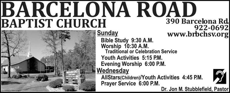 BARCELONA ROADBAPTIST CHURCH390 Barcelona Rd922-0692www.brbchsv.orgSundayBible Study 9:30 A.MWorship 10:30 A.M.Traditional or Celebration ServiceYouth Activities 5:15 PM.Evening Worship 6:00 P.M.WednesdayAllStars(Children)/Youth Activities 4:45 PM.Prayer Service 6:00 P.M.Dr. Jon M. Stubblefield, Pastor