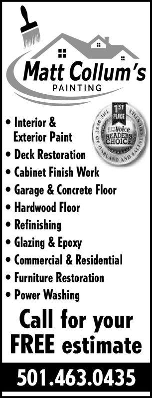 Matt Collum'sPAINTINGSFPLICElokeInterior &Exterior Paint CDeck RestoratioCabinet Finish WorkGarage & Concrete FloorHardwood FloorRefinishingGlazing & Epoxy·Commercial & Residential» Furniture Restoration. Power WashingCall for yourFREE estimate501.463.0435 Matt Collum's PAINTING SF PLICE  loke Interior & Exterior Paint C Deck Restoratio Cabinet Finish Work Garage & Concrete Floor Hardwood Floor Refinishing Glazing & Epoxy · Commercial & Residential » Furniture Restoration . Power Washing Call for your FREE estimate 501.463.0435