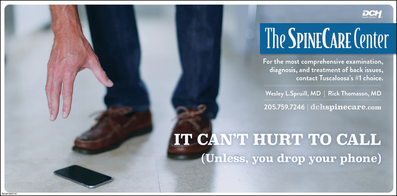 The SPINECARE (enterFor the most comprehensive examination,diagnosis, and treatment of back issues,contact Tuscaloosa's #1 choiceWesley L.Spruill, MD Rick Thomason, MD205.759.7246 dchspinecare.comIT CAN'T HURT TO CALL(Unless, you drop your phone)