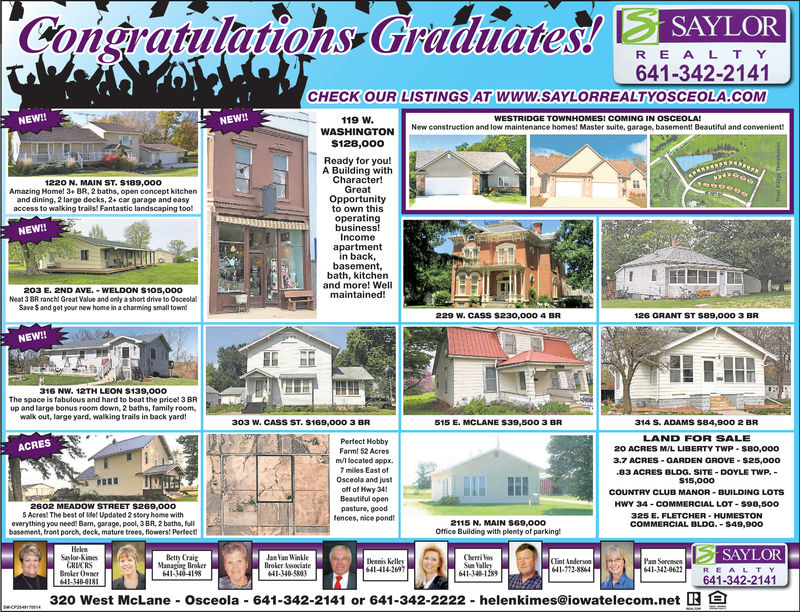 SAYLORCongratulatons GraduateR E ALT Y641-342-2141CHECK OUR LISTINGS AT www.sAYLORREALTYOSCEOLA-COMNEW!119 w.WESTRIDGE TOWNHOMES!NEW!!New construction and low maintenance homes! Master suite, garage, basement! Beautiful and convenientS128,0o0Ready for you!A Building withCharacter!GreatOpportunityto own thisoperatingbusiness!Incomeapartmentin backbasement,bath, kitchenand more! Wellmaintained!1220 N. MAIN ST. S189,000Amazing Home! 3+BR, 2 baths, open concept kitchenand dining, 2 large decks, 2+ car garage and easyaccess to walking trails! Fantastic landscaping tooliINEW!!203 E. 2ND AVE.-WELDON S105,000Neat 3 BR ranch! Great Value and only a short drive to OsceolalSave S and get your new home in a charming small town!229 W. CASS S230,000 4 BR126 GRANT ST S89,000 3 BRNEW!!316 NW. 12TH LEON $139,000The space is fabulous and hard to beat the price! 3 BRup and large bonus room down, 2 baths, family room,walk out, large yard, walking trails in back yard!303 W. CASS ST. $169,000 3 BR515 E. MCLANE S39,500 3 BR314 S. ADAMS S84,900 2 BRLAND FOR SALE20 ACRES MUL LIBERTY TWP S8o,0003.7 ACRES-GARDEN GROVE-$25,00083 ACRES BLDG SITE DOYLE TWP.S15,00OCOUNTRY CLUB MANOR BUILDING LOTSHWY 34-COMMERCIAL LOT-S90,500325 E. FLETCHER HUMESTONCOMMERCIAL BLDG.- $49,900Pertect HobbyACRESFarm! 52 Acresm/l located appx.7 miles East ofOscecla and justoff of Hwy 34!Beautiful openpasture, goordtences, nice pond2602 MEADOW STREET S269,0005 Acres! The best of e Updated 2 story home witheverything you need! Bam, garage, pool, 3 BR, 2 baths, fullbasement, front porch, deck, mature trees, fiowers! Perlect2115 N. MAIN S69,000Office Building with plenty of parking!leknSalor-KinesRLC RSBroker OwnerSAYLORBetty CraigManaging Broker641-340-4198anYan WinleBroker Associate41-340-5003Cherri VesDennis Kelley641-414-269Clint Anderson641-772-88Pan Sereeun641-342-0622R EALTY641-340-128RE320 West McLane Osceola 641-342-2141 or 641-342-2222 helenkimes@iowatelecom.net SAYLOR Congratulatons Graduate R E ALT Y 641-342-21