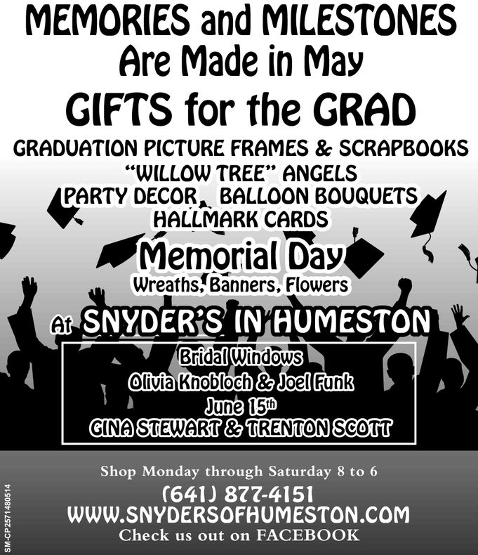 """MEMORIES and MILESTONESAre Made in MayGIFTS for the GRADGRADUATION PICTURE FRAMES & SCRAPBOOKS""""WILLOW TREE"""" ANGELSPARTY DECOR, BALLOON BOUQUETSHALLMARK CARDSMemorial DayWreaths/Banners, FlowersSNYDERS' INIA UMESTONAtBridalWindowsoliviaKnobloch& JoellFunkJune 150CINA STEWART&TRENTON ScorTShop Monday through Saturday 8 to 6(641) 877-4151WWW.SNYDERSOFHUMESTON.COMCheck us out on FACEBOOKa. MEMORIES and MILESTONES Are Made in May GIFTS for the GRAD GRADUATION PICTURE FRAMES & SCRAPBOOKS """"WILLOW TREE"""" ANGELS PARTY DECOR, BALLOON BOUQUETS HALLMARK CARDS Memorial Day Wreaths/Banners, Flowers SNYDERS ' INIA UMESTON At BridalWindows oliviaKnobloch& JoellFunk June 150 CINA STEWART&TRENTON ScorT Shop Monday through Saturday 8 to 6 (641) 877-4151 WWW.SNYDERSOFHUMESTON.COM Check us out on FACEBOOK a."""