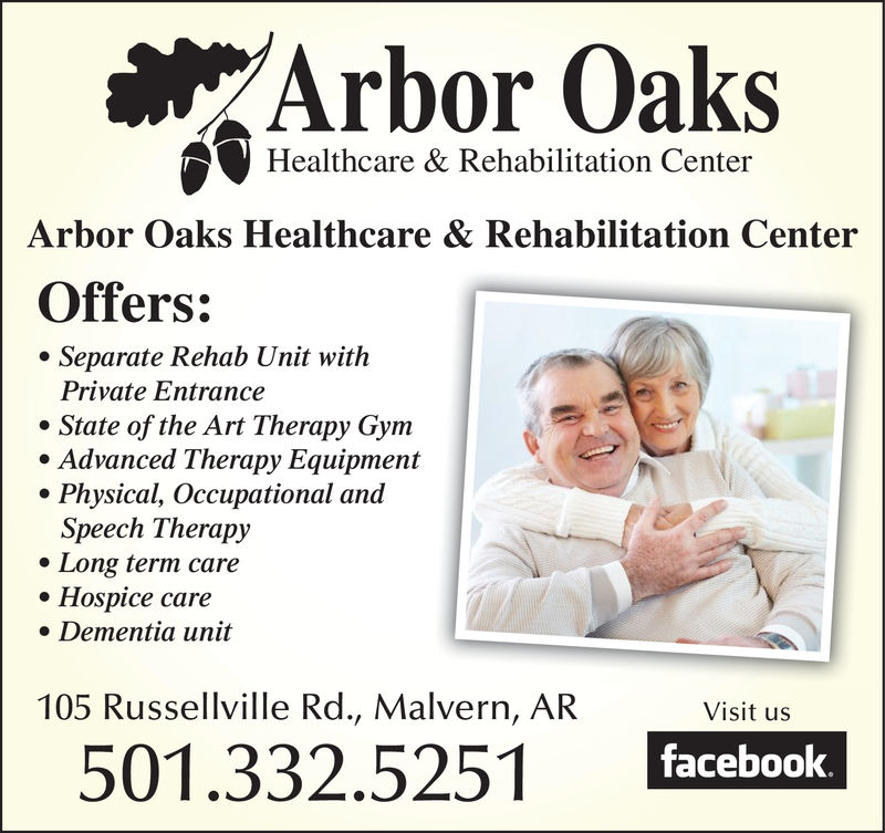 Arbor OaksHealthcare & Rehabilitation CenterArbor Oaks Healthcare & Rehabilitation CenterOffers:Separate Rehab Unit withPrivate EntranceState of the Art Therapy Gym.Advanced Therapy EquipmentPhysical, Occupational anadSpeech TherapyLong term careHospice care. Dementia unit105 Russellville Rd., Malvern, ARVisit usfacebook501.332.5251 Arbor Oaks Healthcare & Rehabilitation Center Arbor Oaks Healthcare & Rehabilitation Center Offers: Separate Rehab Unit with Private Entrance State of the Art Therapy Gym .Advanced Therapy Equipment Physical, Occupational anad Speech Therapy Long term care Hospice care . Dementia unit 105 Russellville Rd., Malvern, AR Visit us facebook 501.332.5251