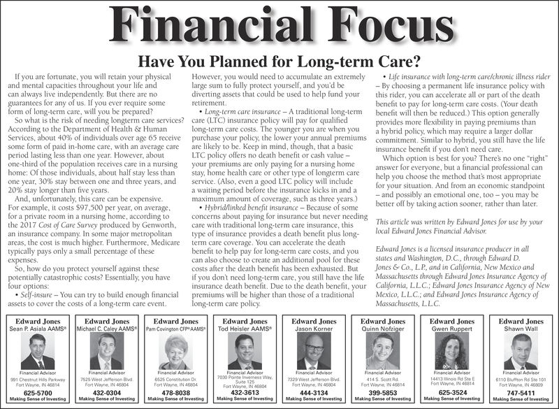 """Financial FocusHave You Planned for Long-term Care?If you are fortunate, you will retain your physicaand mental capacities throughout your life andcan always live independently. But there are noguarantees for any of us. If you ever require someHowever, you would need to accumulate an extremelyLife insurance with long-term care/chronic illness rider- By choosing a permanent life insurance policy withthis rider, you can accelerate all or part of the deathbenefit to pay for long-term care costs. (Your deathlarge sum to fully protect yourself, and you'd bediverting assets that could be used to help fund yourLong-term care insurance A traditional long-termcare (LTC) insurance policy will pay for qualifiedlong-term care costs. The younger you are when youbenefit will then be reduced.) This option generallya hybrid policy, which may require a larger dollarform of long-term care, will you be prepared?So what is the risk of needing longterm care services?provides more flexibility in paying premiums thancommitment. Similar to hybnd, you still have the lifeAccording to the Department of Halth& HumanServices, about 40% ofindividuals over age 65 receive purchase your policy,some form of paid in-home care, with an average care are likely to be. Keep in mind, though, that a basicperiod lasting less than one year. However, aboutone-third of the population receives care in a nursinghome: Of those individuals, about half stay less thanone year, 30% stay between one and three years, and20% stay longer than five years.the lower your annual premiumsinsurance benefit if you dont need care.LTC policy offers no death benefit or cash valueyour premiums are only paying for a nursing homeWhich option is best for you? Theres no one """"rightanswer for everyone, but a financial professional canhelp you choose the method that's most appropriatefor your situation. And from an economic standpointand possibly an emotional one, too- you may bebetter off by taking action sooner, rather than later.say, h"""