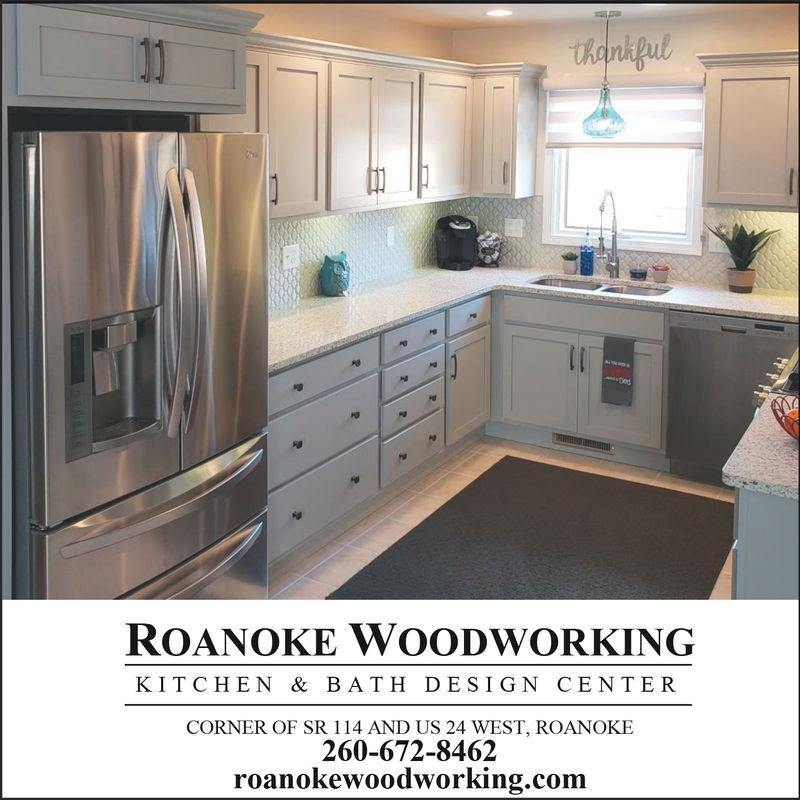 ROANOKE WOODWORKINGKITCHEN & BATH DESIGN CENTERCORNER OF SR 114 AND US 24 WEST, ROANOKE260-672-8462roanokewoodworking.com ROANOKE WOODWORKING KITCHEN & BATH DESIGN CENTER CORNER OF SR 114 AND US 24 WEST, ROANOKE 260-672-8462 roanokewoodworking.com