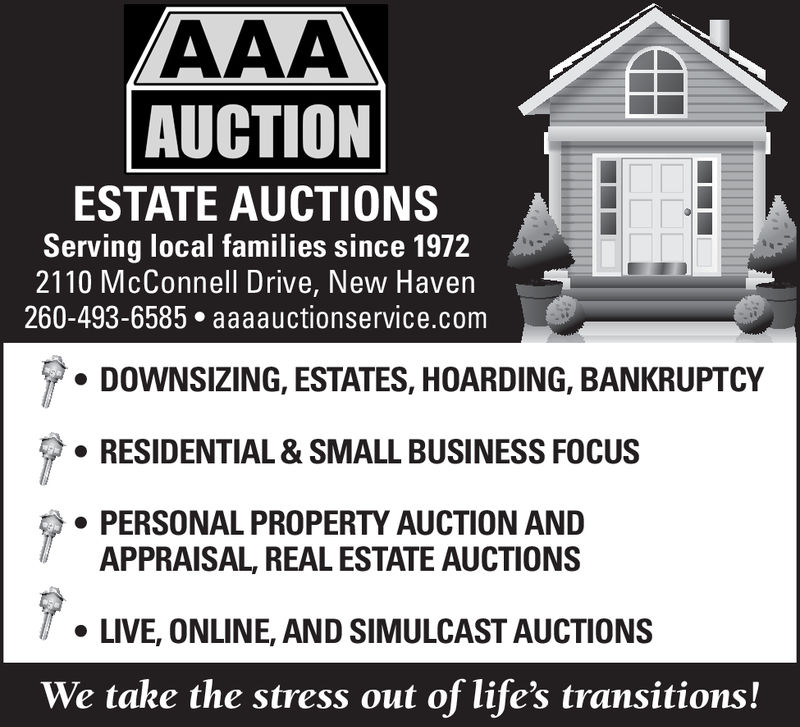 AUCTIONESTATE AUCTIONSServing local families since 19722110 McConnell Drive, New Haven260-493-6585 aaaauctionservice.comDOWNSIZING, ESTATES, HOARDING, BANKRUPTCY. RESIDENTIAL & SMALL BUSINESS FOCUSPERSONAL PROPERTY AUCTION ANDAPPRAISAL, REAL ESTATE AUCTIONS. LIVE, ONLINE, AND SIMULCAST AUCTIONSWe take the stress out of life's transitions! AUCTION ESTATE AUCTIONS Serving local families since 1972 2110 McConnell Drive, New Haven 260-493-6585 aaaauctionservice.com DOWNSIZING, ESTATES, HOARDING, BANKRUPTCY . RESIDENTIAL & SMALL BUSINESS FOCUS PERSONAL PROPERTY AUCTION AND APPRAISAL, REAL ESTATE AUCTIONS . LIVE, ONLINE, AND SIMULCAST AUCTIONS We take the stress out of life's transitions!