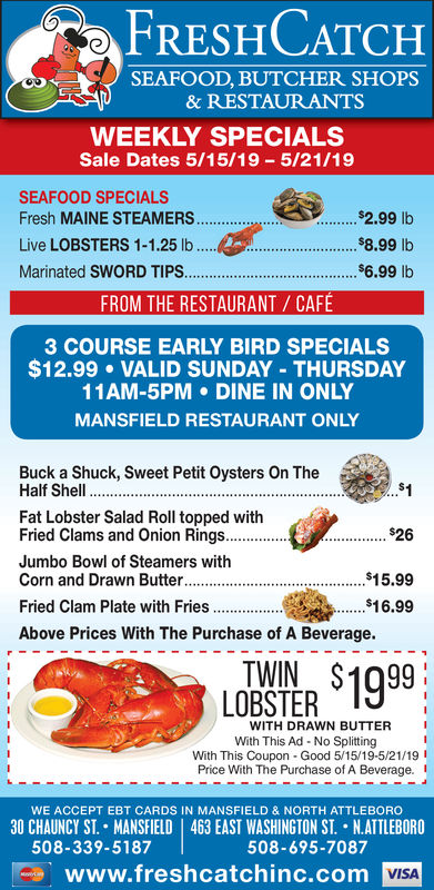FRESHCATCHSEAFOOD, BUTCHER SHOPS& RESTAURANTSWEEKLY SPECIALSSale Dates 5/15/19 5/21/19SEAFOOD SPECIALS$-2.99 lb8.99 lbs6.99 lbLive LOBSTERS 1-1.25 lbMarinated SWORD TIPS.FROM THE RESTAURANT CAFÉ3 COURSE EARLY BIRD SPECIALS$12.99 VALID SUNDAY THURSDAY11AM-5PM DINE IN ONLYMANSFIELD RESTAURANT ONLYBuck a Shuck, Sweet Petit Oysters On TheHalf Shell.Fat Lobster Salad Roll topped withFried Clams and Onion Rings.826Jumbo Bowl of Steamers withCorn and Drawn Butter.$16.99Fried Clam Plate with FriesAbove Prices With The Purchase of A Beverage.1999LOBSTER EITWITH DRAWN BUTTERWith This Ad - No SplittingWith This Coupon Good 5/15/19-5/21/19Price With The Purchase of A Beverage.WE ACCEPT EBT CARDS IN MANSFIELD & NORTH ATTLEBORO30 CHAUNCY ST. . MANSFIELD | 463 EAST WASHINGTON ST. . NATTLEBORO508-339-5187508-695-7087los www.freshcatchinc.comVISA FRESHCATCH SEAFOOD, BUTCHER SHOPS & RESTAURANTS WEEKLY SPECIALS Sale Dates 5/15/19 5/21/19 SEAFOOD SPECIALS $-2.99 lb 8.99 lb s6.99 lb Live LOBSTERS 1-1.25 lb Marinated SWORD TIPS. FROM THE RESTAURANT CAFÉ 3 COURSE EARLY BIRD SPECIALS $12.99 VALID SUNDAY THURSDAY 11AM-5PM DINE IN ONLY MANSFIELD RESTAURANT ONLY Buck a Shuck, Sweet Petit Oysters On The Half Shell. Fat Lobster Salad Roll topped with Fried Clams and Onion Rings.826 Jumbo Bowl of Steamers with Corn and Drawn Butter. $16.99 Fried Clam Plate with Fries Above Prices With The Purchase of A Beverage. 1999 LOBSTER EIT WITH DRAWN BUTTER With This Ad - No Splitting With This Coupon Good 5/15/19-5/21/19 Price With The Purchase of A Beverage. WE ACCEPT EBT CARDS IN MANSFIELD & NORTH ATTLEBORO 30 CHAUNCY ST . . MANSFIELD | 463 EAST WASHINGTON ST . . NATTLEBORO 508-339-5187 508-695-7087 los www.freshcatchinc.com VISA