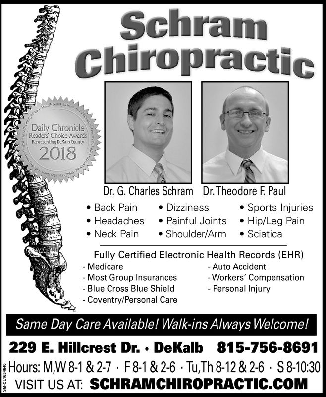 SchranmChiropracticDaily ChronicleReaders' Choice AwardsRoprescnting Dekatb County2016Dr. G. Charles Schram Dr. Theodore F Paul. Headaches .Painful Joints Hip/Leg PainFully Certified Electronic Health Records (EHR). Back Pain Dizziness Sports InjuriesNeck PainShoulder/Arm SciaticaAuto AccidentWorkers' CompensationPersonal Injury- Medicare- Most Group InsurancesBlue Cross Blue ShieldCoventry/Personal CareSame Day Care Available! Walk-ins Always Welcome!229 E. Hillcrest Dr..DeKalb 815-756-8691Hours: M,W 8-1&2-7 F8182-6 Tu,Th 8-12&2-6 S8-1030VISIT US AT: SCHRAMCHIROPRACTIC.COM