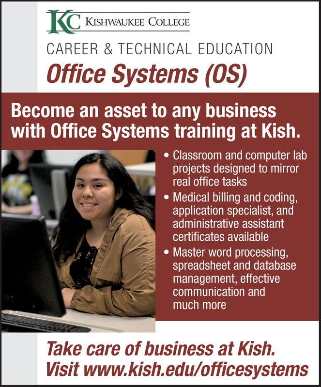 KISHWAUKEE COLLEGECAREER & TECHNICAL EDUCATIONOffice Systems (OS)Become an asset to any businesswith Office Systems training at Kish.Classroom and computer labprojects designed to mirrorreal office tasks. Medical billing and codingapplication specialist, andadministrative assistantcertificates available. Master word processing,spreadsheet and databasemanagement, effectivecommunication andmuch moreTake care of business at Kish.Visit www.kish.edu/officesystems KISHWAUKEE COLLEGE CAREER & TECHNICAL EDUCATION Office Systems (OS) Become an asset to any business with Office Systems training at Kish. Classroom and computer lab projects designed to mirror real office tasks . Medical billing and coding application specialist, and administrative assistant certificates available . Master word processing, spreadsheet and database management, effective communication and much more Take care of business at Kish. Visit www.kish.edu/officesystems