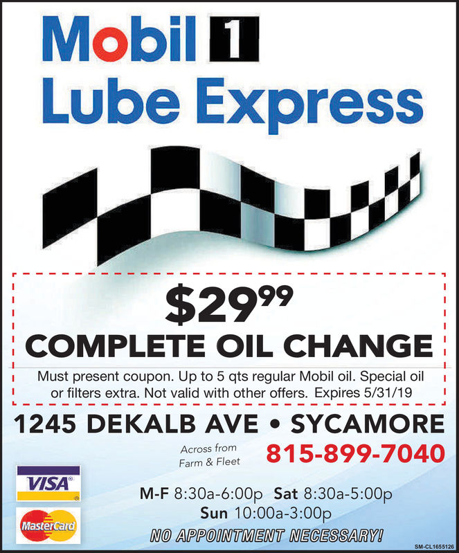 MobilLube Express$2999rRRACOMPLETE OIL CHANGEMust present coupon. Up to 5 qts regular Mobil oil. Special oilor filters extra. Not valid with other offers. Expires 3/31/181245 DEKALB AVE . SYCAMOREFarmne Fieet 815-899-7040Across fromVISAM-F 8:30a-6:00p Sat 8:30a-5:00pSun 10:00a-3:00pNO APPOINTMENT NECESSARY!MasterCard