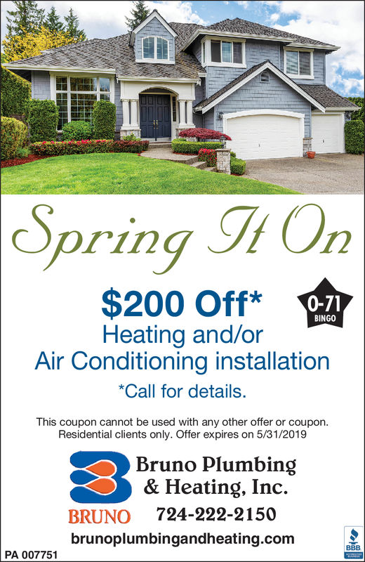 Spring h O$200 Off*B-12BINGOHeating and/orAir Conditioning installationCall for details.This coupon cannot be used with any other offer or coupon.Residential clients only. Offer expires on 5/31/2019Bruno Plumbing& Heating, Inc.BRUNO 724-222-2150brunoplumbingandheating.comPA 007751 Spring h O $200 Off* B-12 BINGO Heating and/or Air Conditioning installation Call for details. This coupon cannot be used with any other offer or coupon. Residential clients only. Offer expires on 5/31/2019 Bruno Plumbing & Heating, Inc. BRUNO 724-222-2150 brunoplumbingandheating.com PA 007751