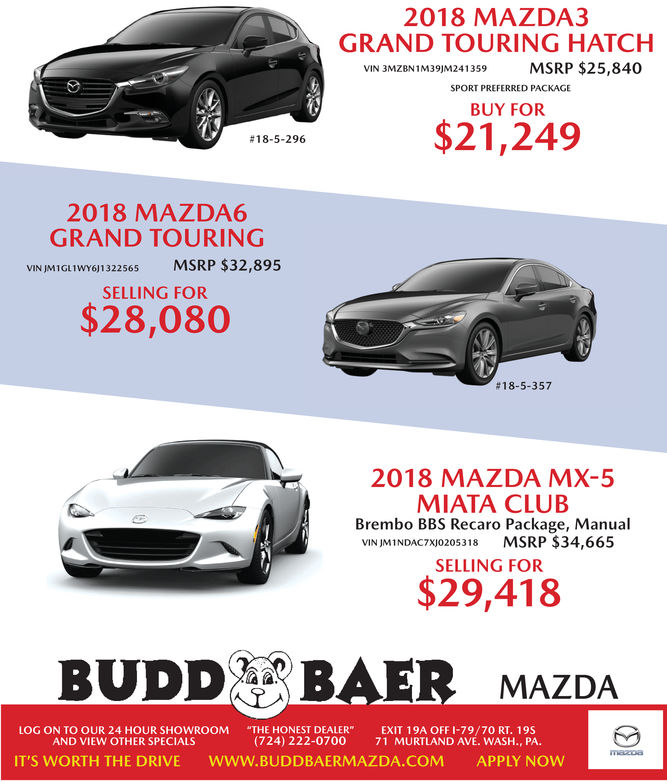 "2018 MAZDA3GRAND TOURING HATCHVIN 3MZBN1M39)M241359MSRP $25,840SPORT PREFERRED PACKAGEBUY FOR$21,249#18-5-2962018 MAZDA6GRAND TOURINGVIN JM1GL1WY6)1322565 MSRP $32,895SELLING FOR$28,080#18-5-3572018 MAZDA MX-5MIATA CLUBBrembo BBS Recaro Package, ManualVIN JMINDAC7xj0205318 MSRP $34,665SELLING FOR$29,418BUDD BAER MAZDALOG ON TO OUR 24 HOUR SHOWROOM ""THE HONEST DEALER""EXIT 19A OFF I-79/70 RT. 19s(724) 222-0700AND VIEW OTHER SPECIALS71 MURTLAND AVE. WASH., PA.IT'S WORTH THE DRIVEWWW.BUDDBAERMAZDA.COMAPPLY NOW 2018 MAZDA3 GRAND TOURING HATCH VIN 3MZBN1M39)M241359MSRP $25,840 SPORT PREFERRED PACKAGE BUY FOR $21,249 # 18-5-296 2018 MAZDA6 GRAND TOURING VIN JM1GL1WY6)1322565 MSRP $32,895 SELLING FOR $28,080 # 18-5-357 2018 MAZDA MX-5 MIATA CLUB Brembo BBS Recaro Package, Manual VIN JMINDAC7xj0205318 MSRP $34,665 SELLING FOR $29,418 BUDD BAER MAZDA LOG ON TO OUR 24 HOUR SHOWROOM ""THE HONEST DEALER""EXIT 19A OFF I-79/70 RT. 19s (724) 222-0700 AND VIEW OTHER SPECIALS 71 MURTLAND AVE. WASH., PA. IT'S WORTH THE DRIVE WWW.BUDDBAERMAZDA.COM APPLY NOW"