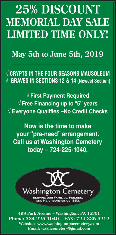 """25% DISCOUNTMEMORIAL DAY SALELIMITED TIME ONLYMay 5th to June 5th, 2019NCRYPTS IN THE FOUR SEASONS MAUSOLEUMGRAVES IN SECTIONS 12 &14 (Newest Section)First Payment RequiredFree Financing up to """"5 yearsEveryone Qualifies-No Credit ChecksNow is the time to makeyour """"pre-need"""" arrangement.Call us at Washington Cemeterytoday - 724-225-1040.Washington CemeterySERVING OUR FAMILIES, FRIENDs,AND NEIGHBORS SINCE 1853.498 Park Avenue Washington, PA 15301Phone: 724-225-1040 FAX: 724-225-5212Website: www.washingtonpacemetery.comEmail: washcemetery@gmail.com 25 % DISCOUNT MEMORIAL DAY SALE LIMITED TIME ONLY May 5th to June 5th, 2019 NCRYPTS IN THE FOUR SEASONS MAUSOLEUM GRAVES IN SECTIONS 12 &14 (Newest Section) First Payment Required Free Financing up to """" 5  years Everyone Qualifies-No Credit Checks Now is the time to make your """"pre-need"""" arrangement. Call us at Washington Cemetery today - 724-225-1040. Washington Cemetery SERVING OUR FAMILIES, FRIENDs, AND NEIGHBORS SINCE 1853. 498 Park Avenue Washington, PA 15301 Phone: 724-225-1040 FAX: 724-225-5212 Website: www.washingtonpacemetery.com Email: washcemetery@gmail.com"""