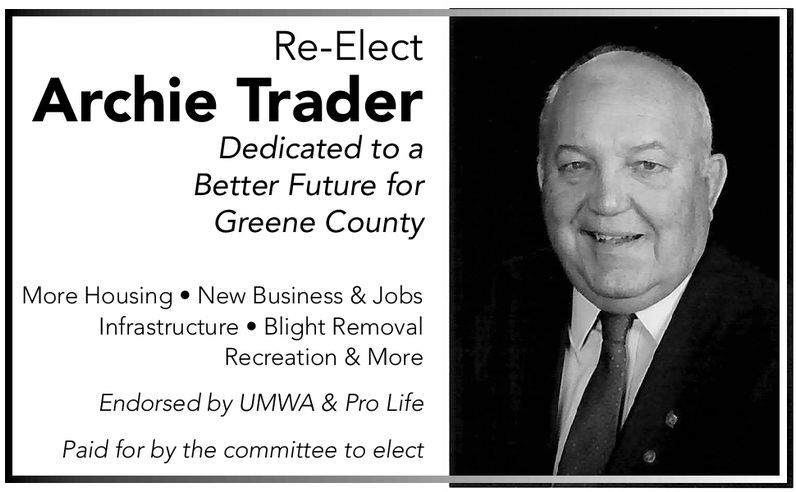 Re-ElectArchie TraderDedicated to aBetter Future forGreeen CountyMore Housing. New Business & JobsInfrastructure . Blight RemovalRecreation & MoreEndorsed by UMWA & Pro LifePaid for by the committee to elect Re-Elect Archie Trader Dedicated to a Better Future for Greeen County More Housing. New Business & Jobs Infrastructure . Blight Removal Recreation & More Endorsed by UMWA & Pro Life Paid for by the committee to elect