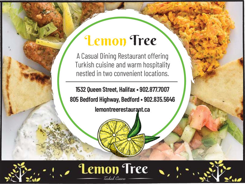 Lemon TreeA Casual Dining Restaurant offeringTurkish cuisine and warm hospitalitynestled in two convenient locations.1532 Queen Street, Halifax 902.877.7007805 Bedford Highway, Bedford . 902.835.5646lemontreerestaurant.caLemonTree.*..