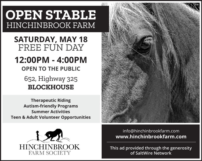 OPEN STABLEHINCHINBROOK FARMSATURDAY, MAY 1812:00PM - 4:00PMFREE FUN DAYOPEN TO THE PUBLIC652, Highway 325BLOCKHOUSETherapeutic RidingAutism-friendly ProgramsSummer ActivitiesTeen & Adult Volunteer Opportunitiesinfo@hinchinbrookfarm.comwww.hinchinbrookfarm.comHINCHINBROOKFARM SOCIETYThis ad provided through the generosityof SaltWire Network OPEN STABLE HINCHINBROOK FARM SATURDAY, MAY 18 12:00PM - 4:00PM FREE FUN DAY OPEN TO THE PUBLIC 652, Highway 325 BLOCKHOUSE Therapeutic Riding Autism-friendly Programs Summer Activities Teen & Adult Volunteer Opportunities info@hinchinbrookfarm.com www.hinchinbrookfarm.com HINCHINBROOK FARM SOCIETY This ad provided through the generosity of SaltWire Network