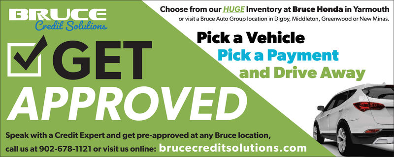 Choose from our HUGE Inventory at Bruce Honda in Yarmouthor visit a Bruce Auto Group location in Digby, Middleton, Greenwood or New Minas.BRUUCEPick a VehicleGETAPPROVEDPick a Paymentand Drive AwaySpeak with a Credit Expert and get pre-approved at any Bruce location,call us at 902-678-1121 or visit us online: brucecreditsolutions.com Choose from our HUGE Inventory at Bruce Honda in Yarmouth or visit a Bruce Auto Group location in Digby, Middleton, Greenwood or New Minas. BRUUCE Pick a Vehicle GET APPROVED Pick a Payment and Drive Away Speak with a Credit Expert and get pre-approved at any Bruce location, call us at 902-678-1121 or visit us online: brucecreditsolutions.com