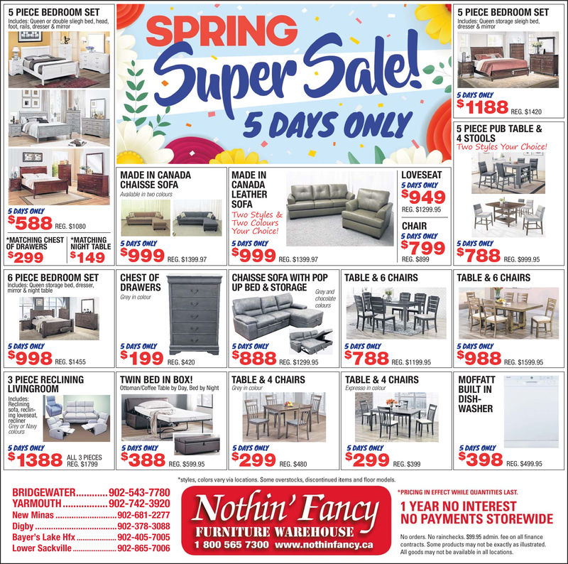 """SPRING5 PIECE BEDROOM SET5 PIECE BEDROOM SETIncludes: Queen or doubile sliegh bed, headfoot rails, dresser & mirrorIncludes: Queen storage sleigh bed,dresser & mimor5 DAYS ONLY1185 PIECE PUB TABLE &4 STOOLSo Styles Your Choice!LOVESEAT5DAYS ONLYMADE IN CANADACHAISSE SOFAAvilble in two coloursMADE INCANADASOFATwo Colours$949LEATHERREG. $1299.955 DAYS ONLYTwo Styles &$588RG S1080""""MATCHING CHEST I NIGHTTINGE·aasa L$299$149 99 REG $39 97CHAIR5 DAYS ONLYREG. $1080Your Choice!5 DAYS ONLY5 DAYS ONLYTABLE 5 DAYS ONLYOF DRAWERS$999 REG. $139.97REG. $8996 PIECE BEDROOM SET CHEST OFCHAISSE SOFA WITH POP TABLE&6 CHAIRSUP BED &STORAGE G andTABLE & 6 CHAIRSQueen storage bed, dresserDRAWERSGrey in coloumirror & night tablechocolatecolours5 DAYS ONLY5 DAYS ONLY5 DAYS ONLY5 DAYS ONLY5 DAYS ONLY998 REG S145 $199 REG $420 $888 REG. $129.5$788 REG $1995 $988 REG.$1598 .86REG. $1455TWIN BED IN BOX!Otoman Coftee Table by Day, Bed by Nht3 PIECE RECLININGLIVINGROOMTABLE &4 CHAIRSGey in colourTABLE&4 CHAIRSMOFFATTBUILT INDISH-WASHERsofa, r5DAYS ONLY5 DAYS ONLY5 DAYS ONLY5 DAYS ONLY5 DAYS ONLYAG. S88 REG $9 85$299 REG. $680$299 REG.$398 PREG. $499.95styles, colors vary via locations. Some overstocks, discontinued items and floor models.BAYER'S LAKE HFX....902-405-7005LOWER SACKVILLE....902-865-7006New MinasDigby92-378-3088Yarmouth....Bridgewater2-543-7780PRICING IN EFFECT WHILE QUANTITIES LAST1 YEAR NO INTERESTNO PAYMENTS STOREWIDENothin' Fancy902-681-2277FURNITURE WAREHOUSE1 800 565 7300 www.nothinfancy.canusruuiuntun....902-742-3920No orders. No rainchecks. $99.95 admin. fee on all financecontracts. Some products may not be exactly as illustratecd.All goods may not be available in all locations. SPRING 5 PIECE BEDROOM SET 5 PIECE BEDROOM SET Includes: Queen or doubile sliegh bed, head foot rails, dresser & mirror Includes: Queen storage sleigh bed, dresser & mimor 5 DAYS ONLY 118 5 PIECE PUB TABLE & 4 STOOLS o Styles Your Choice! LOVESEAT 5DAYS ONLY MADE IN CANADA CHAISSE SOFA Avilble in t"""
