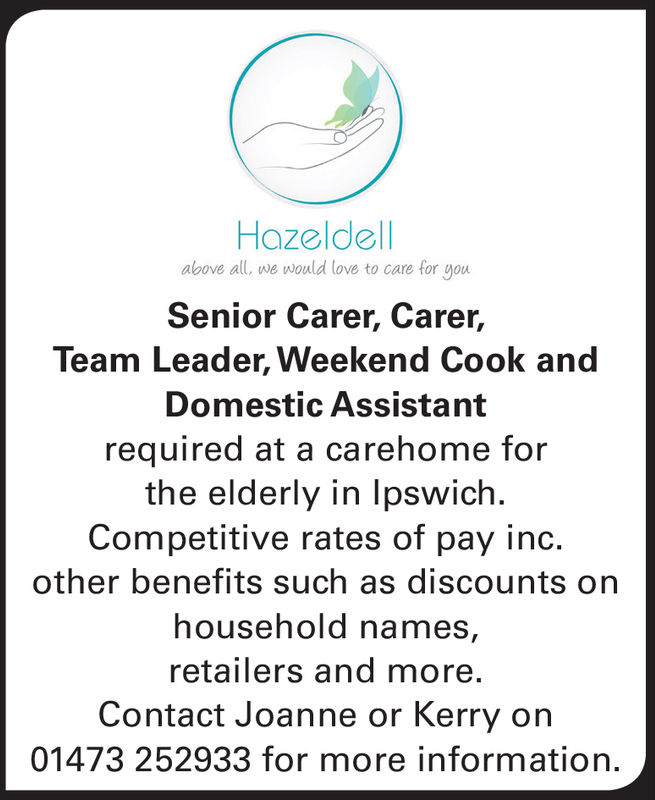 Hazeldellabove all, we would love to care for gouSenior Carer, Carer,Team Leader, Weekend Cook andDomestic Assistantrequired at a carehome forthe elderly in lpswichCompetitive rates of pay inc.other benefits such as discounts onhousehold names,retailers and more.Contact Joanne or Kerry on01473 252933 for more information. Hazeldell above all, we would love to care for gou Senior Carer, Carer, Team Leader, Weekend Cook and Domestic Assistant required at a carehome for the elderly in lpswich Competitive rates of pay inc. other benefits such as discounts on household names, retailers and more. Contact Joanne or Kerry on 01473 252933 for more information.