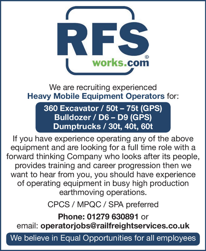 RFSworks.comWe are recruiting experiencedHeavy Mobile Equipment Operators for360 Excavator / 50t- 75t (GPS)Bulldozer / D6- D9 (GPS)Dumptrucks / 30t, 40t, 60tIf you have experience operating any of the aboveequipment and are looking for a full time role with aforward thinking Company who looks after its people,provides training and career progression then wewant to hear from you, you should have experienceof operating equipment in busy high productionearthmoving operations.CPCS/MPQC / SPA preferredPhone: 01279 630891 oremail: operatorjobs@railfreightservices.co.ukWe believe in Equal Opportunities for all employees RFS works.com We are recruiting experienced Heavy Mobile Equipment Operators for 360 Excavator / 50t- 75t (GPS) Bulldozer / D6- D9 (GPS) Dumptrucks / 30t, 40t, 60t If you have experience operating any of the above equipment and are looking for a full time role with a forward thinking Company who looks after its people, provides training and career progression then we want to hear from you, you should have experience of operating equipment in busy high production earthmoving operations. CPCS/MPQC / SPA preferred Phone: 01279 630891 or email: operatorjobs@railfreightservices.co.uk We believe in Equal Opportunities for all employees