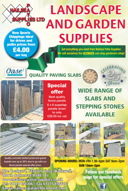 LANDSCAPENAILSEAD GARDENSUPPLIESSUPPLIES LTDBAGSOF SALT£4.00Inc VATGet everything you need from Nailsea Patio Suppliescall oursetves the ULTIMATE one stop qardeners shop!LEBRATCELEBRQUALITY PAVING SLABSSpecialofferBest qualityfence panels6 x 6 superlappanels downto only£26.00 inc vatWIDE RANGE OFSLABS ANDSTEPPING STONESAVAILABLEQuality concrete slotted posts and gravelboards now up to 20% less to go with ourOPENING HOURS: MON-FRI 7.30-5pm SAT 9am-2pmSUN 10am-2pmfence panels special offer price.The Coalyard, Station Glose, BackwellNorth Somerset BS48 1TJFollow our facebookpage for special offerswww.nailsea patio-supplies.coukTel: 01275 851706/ Fax 01275 856616Emailenailsea-patio@btconnect.com