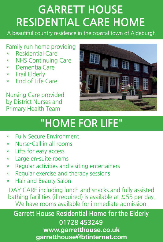 """GARRETT HOUSERESIDENTIAL CARE HOMEA beautiful country residence in the coastal town of AldeburghFamily run home providing* Residential Care*NHS Continuing Care* Dementia Care* Frail Elderly* End of Life CareNursing Care providedby District Nurses andPrimary Health Team""""HOME FOR LIFE* Fully Secure Environment* Nurse-Call in all rooms* Lifts for easy access* Large en-suite rooms* Regular activities and visiting entertainers* Regular exercise and therapy sessions*Hair and Beauty SalonDAY CARE including lunch and snacks and fully assistedbathing facilities (if required) is available at &55 per dayWe have rooms available for immediate admissionGarrett House Residential Home for the Elderly01728 453249www.garretthouse@btinternet.com"""