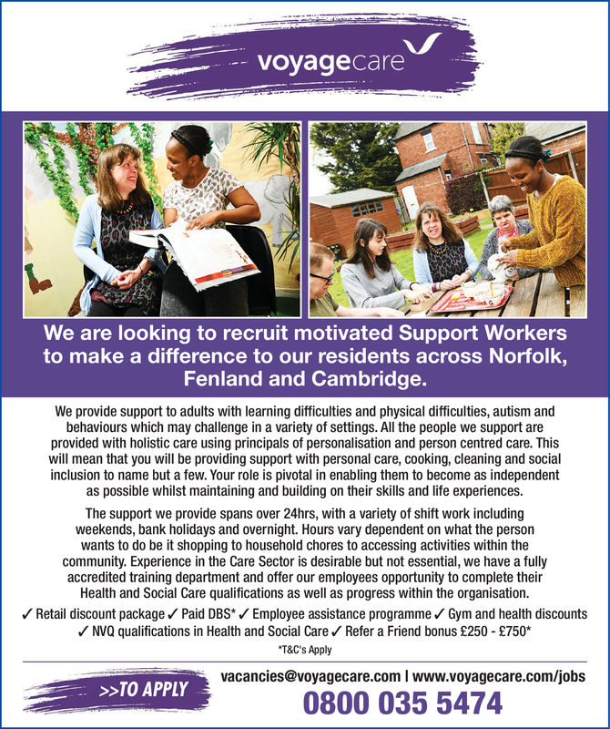 - voyagecareWe are looking to recruit motivated Support Workersto make a difference to our residents across Norfolk,Fenland and Cambridge.We provide support to adults with learning difficulties and physical difficulties, autism andbehaviours which may challenge in a variety of settings. All the people we support areprovided with holistic care using principals of personalisation and person centred care. Thiswill mean that you will be providing support with personal care, cooking, cleaning and socialinclusion to name but a few. Your role is pivotal in enabling them to become as independentas possible whilst maintaining and building on their skills and life experiences.The support we provide spans over 24hrs, with a variety of shift work includingweekends, bank holidays and overnight. Hours vary dependent on what the personwants to do be it shopping to household chores to accessing activities within thecommunity. Experience in the Care Sector is desirable but not essential, we have a fullyaccredited training department and offer our employees opportunity to complete theirHealth and Social Care qualifications as well as progress within the organisation./Retail discount packagePaid DBS*Employee assistance programmeGym and health discountsNVQ qualifications in Health and Social Care Refer a Friend bonus £250 £750T&C's Applyvacancies@voyagecare.com I www.voyagecare.com/jobs0800 035 5474>>TO APPLY - voyagecare We are looking to recruit motivated Support Workers to make a difference to our residents across Norfolk, Fenland and Cambridge. We provide support to adults with learning difficulties and physical difficulties, autism and behaviours which may challenge in a variety of settings. All the people we support are provided with holistic care using principals of personalisation and person centred care. This will mean that you will be providing support with personal care, cooking, cleaning and social inclusion to name but a few. Your role is pivotal in enabling them to become