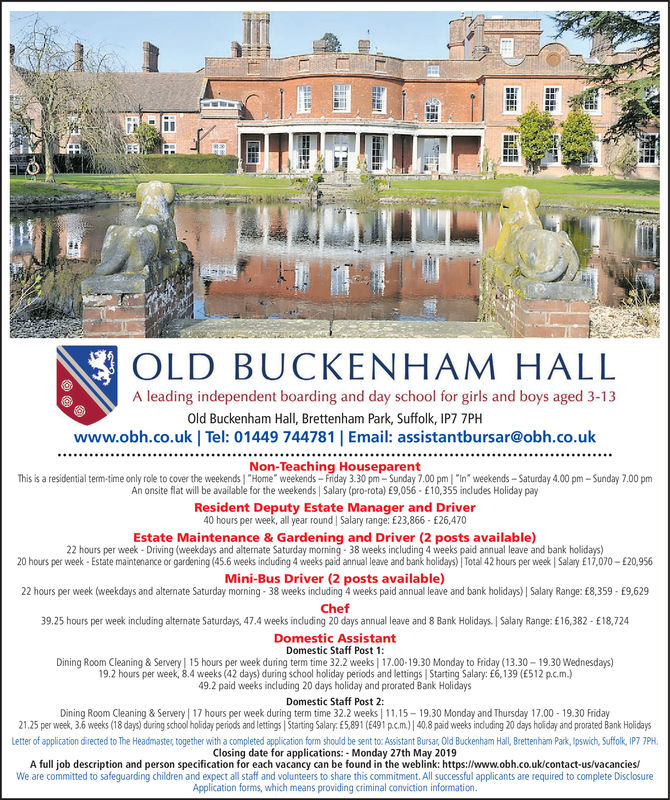 "OLD BUCKENHAM HALLA leading independent boarding and day school for girls and boys aged 3-13Old Buckenham Hall, Brettenham Park, Suffolk, IP7 7PHwww.obh.co.uk | Tel: 01449 744781 Email: assistantbursar@obh.co.ukNon-Teaching HouseparentThis is a residential term-time only role to cover the weekends ""Home weekends-Friday 3.30 pm-Sunday 7.00 pm